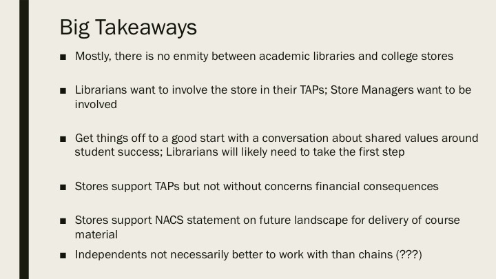 Big Takeaways: Mostly, there is no enmity between academic libraries and college stores Librarians want to involve the store in their TAPs; Store Managers want to be involved Get things off to a good start with a conversation about shared values around student success; Librarians will likely need to take the first step Stores support TAPs but not without concerns financial consequences Stores support NACS statement on future landscape for delivery of course material Independents not necessarily better to work with than chains (???)