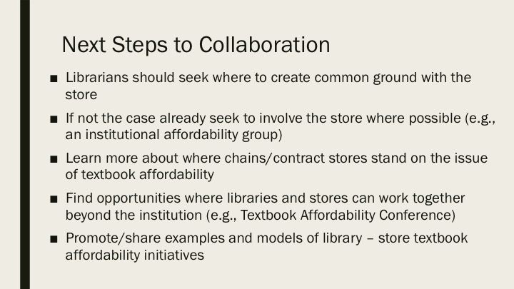 Next Steps to Collaboration: Librarians should seek where to create common ground with the store If not the case already seek to involve the store where possible (e.g., an institutional affordability group) Learn more about where chains/contract stores stand on the issue of textbook affordability Find opportunities where libraries and stores can work together beyond the institution (e.g., Textbook Affordability Conference) Promote/share examples and models of library – store textbook affordability initiatives